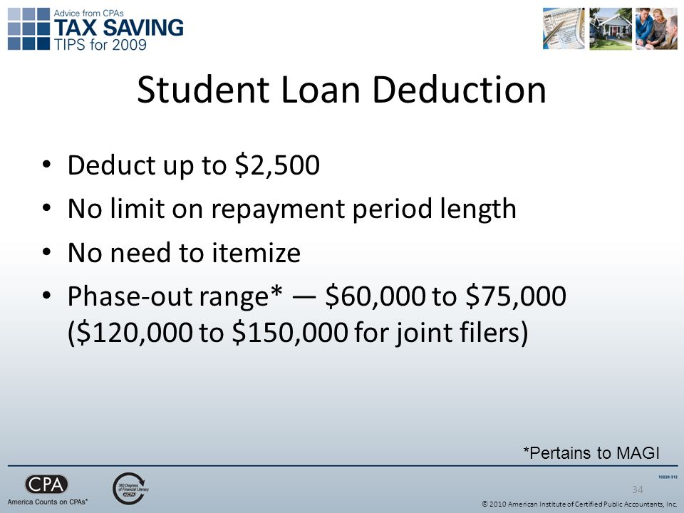 34 Student Loan Deduction Deduct up to $2,500 No limit on repayment period length No need to itemize Phase-out range* — $60,000 to $75,000 ($120,000 to $150,000 for joint filers) *Pertains to MAGI © 2010 American Institute of Certified Public Accountants, Inc.