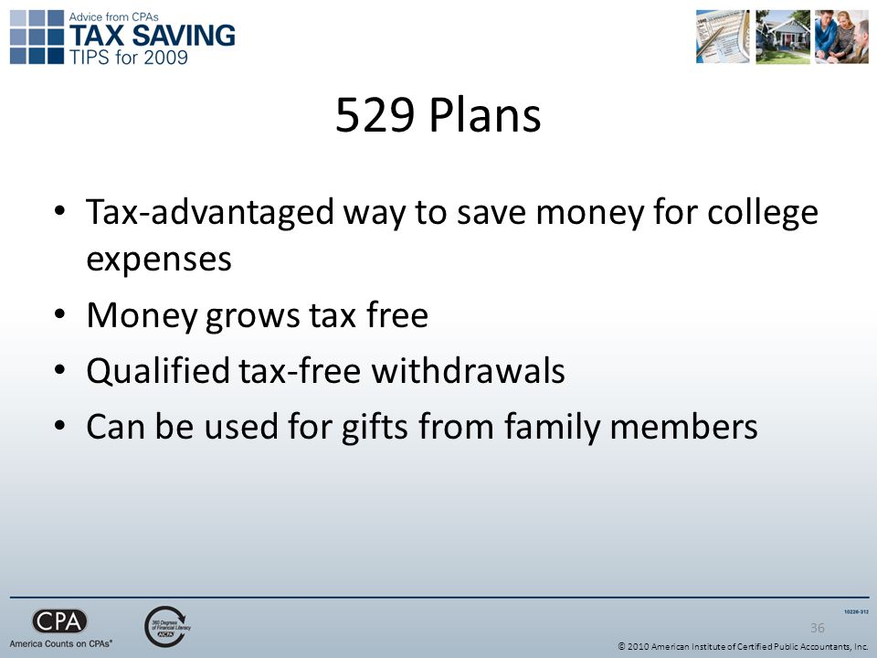 36 529 Plans Tax-advantaged way to save money for college expenses Money grows tax free Qualified tax-free withdrawals Can be used for gifts from family members © 2010 American Institute of Certified Public Accountants, Inc.