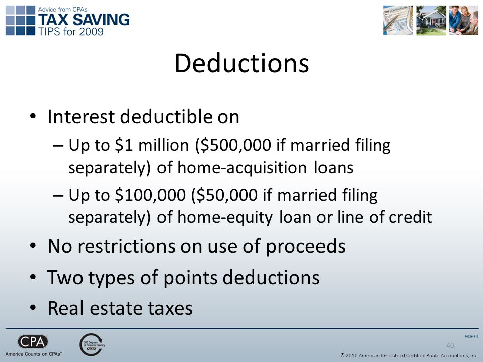 40 Deductions Interest deductible on – Up to $1 million ($500,000 if married filing separately) of home-acquisition loans – Up to $100,000 ($50,000 if married filing separately) of home-equity loan or line of credit No restrictions on use of proceeds Two types of points deductions Real estate taxes © 2010 American Institute of Certified Public Accountants, Inc.