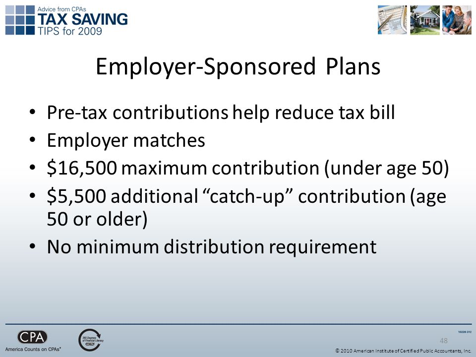 48 Employer-Sponsored Plans Pre-tax contributions help reduce tax bill Employer matches $16,500 maximum contribution (under age 50) $5,500 additional catch-up contribution (age 50 or older) No minimum distribution requirement © 2010 American Institute of Certified Public Accountants, Inc.