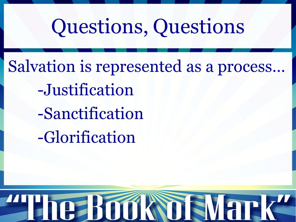 Salvation is represented as a process… -Justification -Sanctification -Glorification Questions, Questions