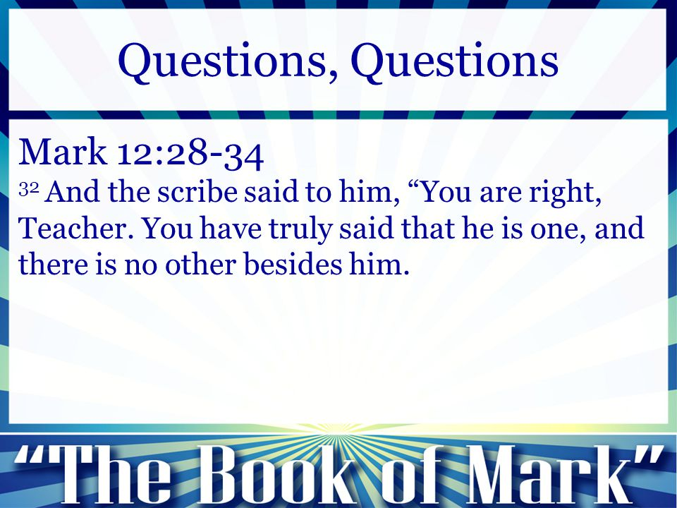 "Mark 12:28-34 32 And the scribe said to him, ""You are right, Teacher. You have truly said that he is one, and there is no other besides him. Questions"