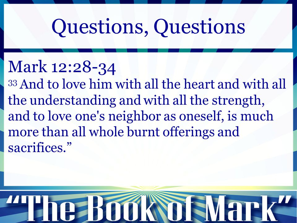 Mark 12:28-34 33 And to love him with all the heart and with all the understanding and with all the strength, and to love one's neighbor as oneself, i