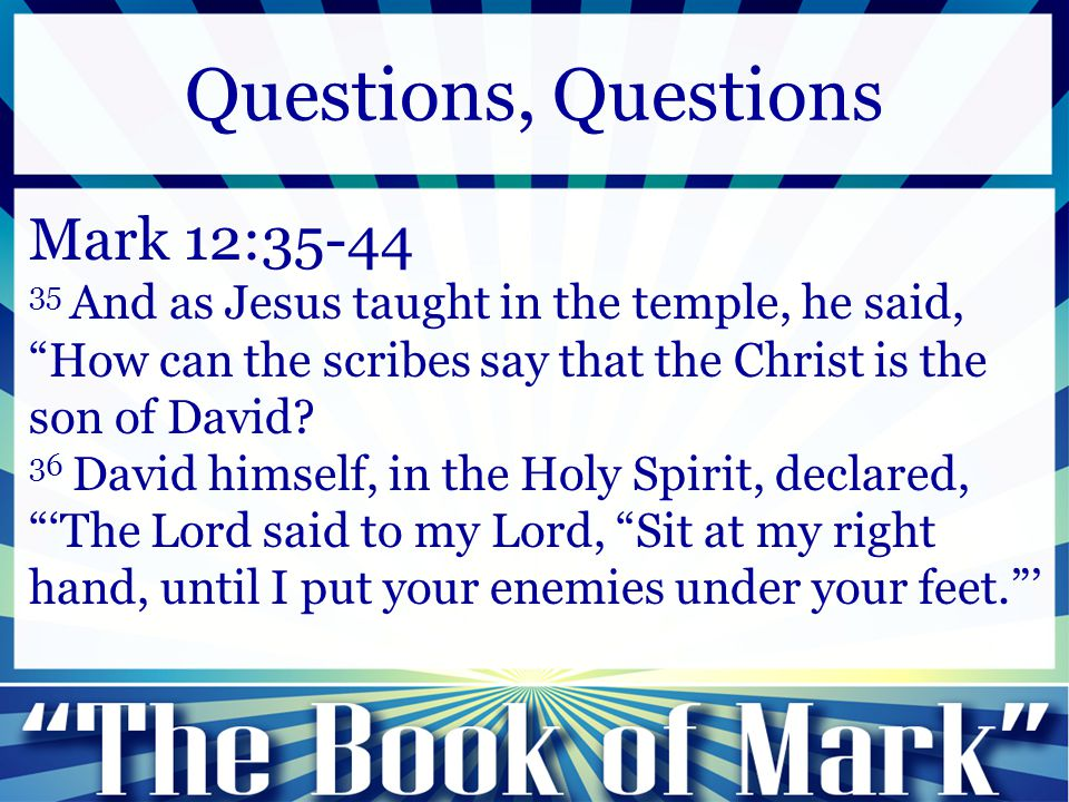 "Mark 12:35-44 35 And as Jesus taught in the temple, he said, ""How can the scribes say that the Christ is the son of David? 36 David himself, in the Ho"