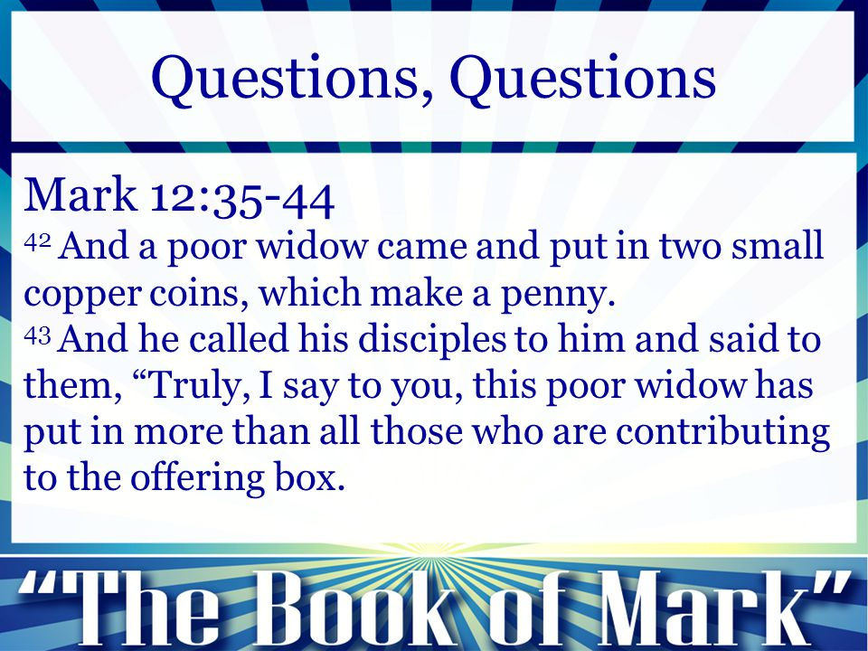 Mark 12:35-44 42 And a poor widow came and put in two small copper coins, which make a penny. 43 And he called his disciples to him and said to them,