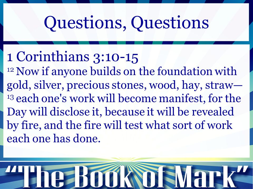 1 Corinthians 3:10-15 12 Now if anyone builds on the foundation with gold, silver, precious stones, wood, hay, straw— 13 each one's work will become m