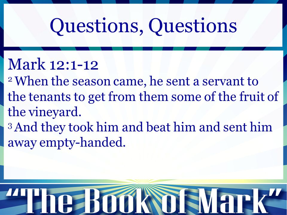 Mark 12:1-12 2 When the season came, he sent a servant to the tenants to get from them some of the fruit of the vineyard. 3 And they took him and beat