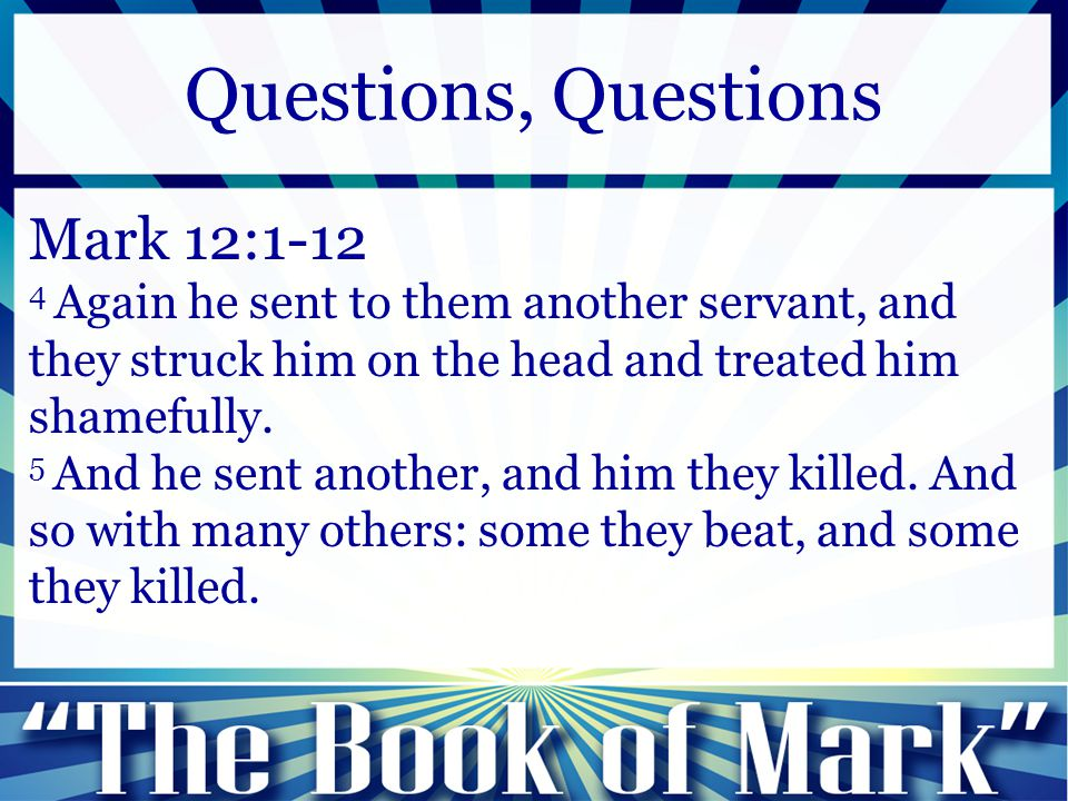 Mark 12:1-12 4 Again he sent to them another servant, and they struck him on the head and treated him shamefully. 5 And he sent another, and him they