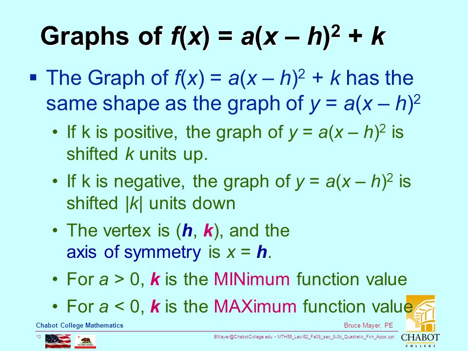 BMayer@ChabotCollege.edu MTH55_Lec-52_Fa08_sec_8-3b_Quadratic_Fcn_Apps.ppt 10 Bruce Mayer, PE Chabot College Mathematics Graphs of f(x) = a(x – h) 2 + k  The Graph of f(x) = a(x – h) 2 + k has the same shape as the graph of y = a(x – h) 2 If k is positive, the graph of y = a(x – h) 2 is shifted k units up.