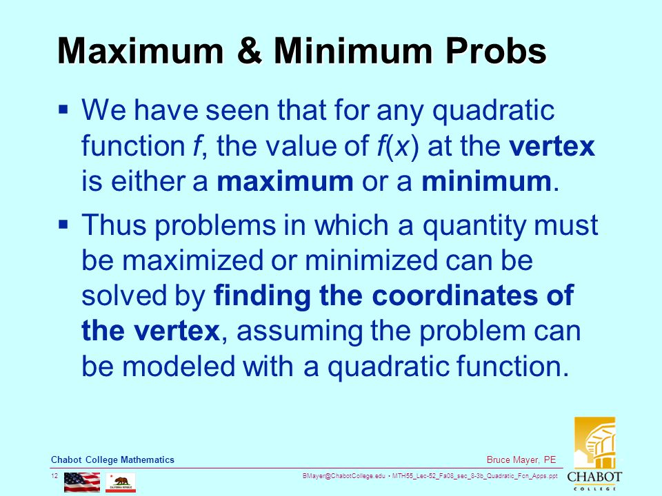 BMayer@ChabotCollege.edu MTH55_Lec-52_Fa08_sec_8-3b_Quadratic_Fcn_Apps.ppt 12 Bruce Mayer, PE Chabot College Mathematics Maximum & Minimum Probs  We have seen that for any quadratic function f, the value of f(x) at the vertex is either a maximum or a minimum.