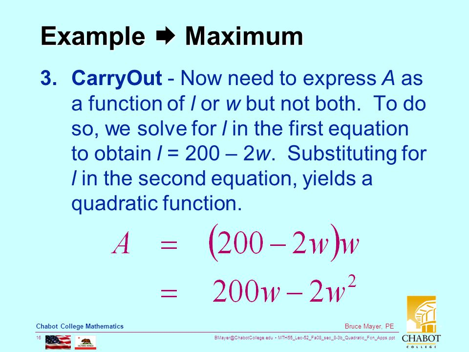 BMayer@ChabotCollege.edu MTH55_Lec-52_Fa08_sec_8-3b_Quadratic_Fcn_Apps.ppt 16 Bruce Mayer, PE Chabot College Mathematics Example  Maximum 3.CarryOut - Now need to express A as a function of l or w but not both.