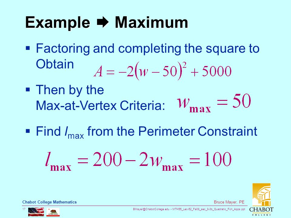 BMayer@ChabotCollege.edu MTH55_Lec-52_Fa08_sec_8-3b_Quadratic_Fcn_Apps.ppt 17 Bruce Mayer, PE Chabot College Mathematics Example  Maximum  Factoring and completing the square to Obtain  Then by the Max-at-Vertex Criteria:  Find l max from the Perimeter Constraint