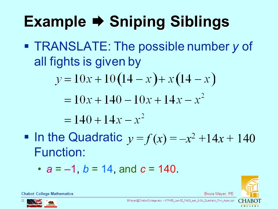 BMayer@ChabotCollege.edu MTH55_Lec-52_Fa08_sec_8-3b_Quadratic_Fcn_Apps.ppt 22 Bruce Mayer, PE Chabot College Mathematics Example  Sniping Siblings  TRANSLATE: The possible number y of all fights is given by  In the Quadratic Function: y = f (x) = –x 2 +14x + 140 a = –1, b = 14, and c = 140.
