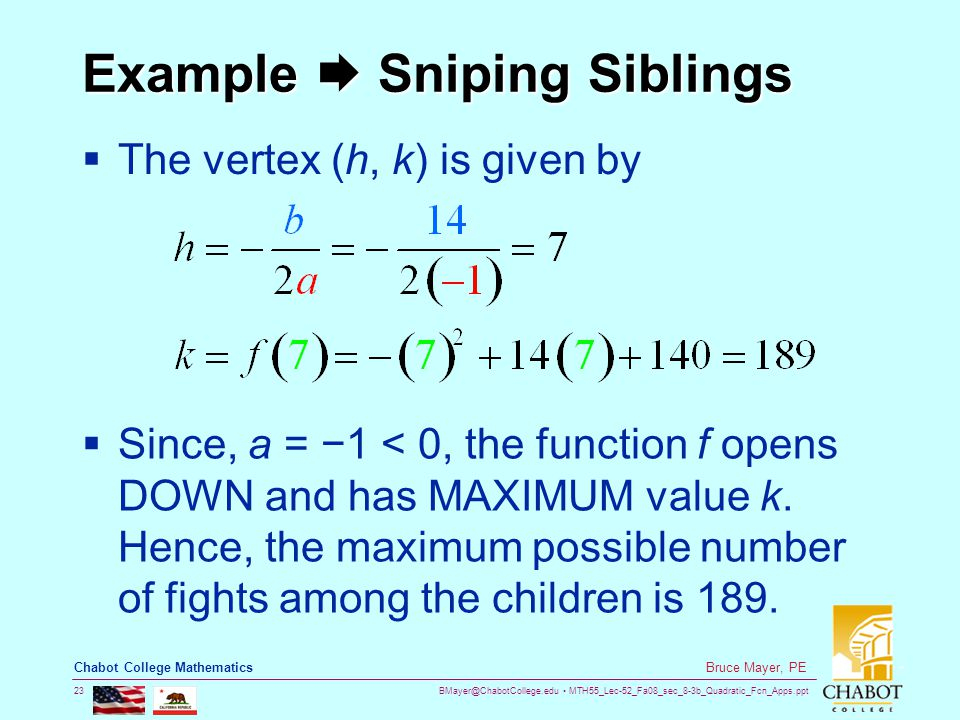 BMayer@ChabotCollege.edu MTH55_Lec-52_Fa08_sec_8-3b_Quadratic_Fcn_Apps.ppt 23 Bruce Mayer, PE Chabot College Mathematics Example  Sniping Siblings  The vertex (h, k) is given by  Since, a = −1 < 0, the function f opens DOWN and has MAXIMUM value k.