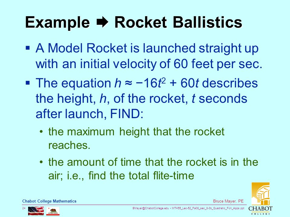 BMayer@ChabotCollege.edu MTH55_Lec-52_Fa08_sec_8-3b_Quadratic_Fcn_Apps.ppt 24 Bruce Mayer, PE Chabot College Mathematics Example  Rocket Ballistics  A Model Rocket is launched straight up with an initial velocity of 60 feet per sec.
