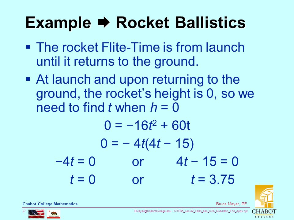 BMayer@ChabotCollege.edu MTH55_Lec-52_Fa08_sec_8-3b_Quadratic_Fcn_Apps.ppt 27 Bruce Mayer, PE Chabot College Mathematics Example  Rocket Ballistics  The rocket Flite-Time is from launch until it returns to the ground.
