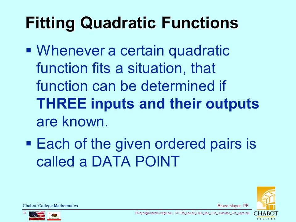 BMayer@ChabotCollege.edu MTH55_Lec-52_Fa08_sec_8-3b_Quadratic_Fcn_Apps.ppt 35 Bruce Mayer, PE Chabot College Mathematics Fitting Quadratic Functions  Whenever a certain quadratic function fits a situation, that function can be determined if THREE inputs and their outputs are known.