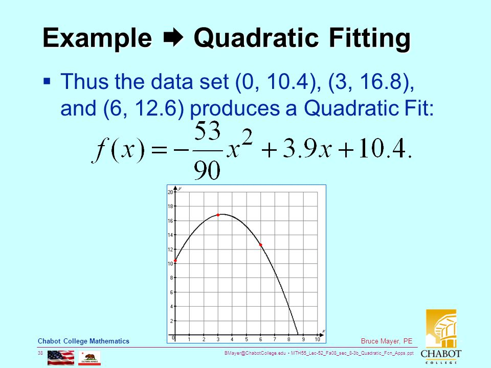 BMayer@ChabotCollege.edu MTH55_Lec-52_Fa08_sec_8-3b_Quadratic_Fcn_Apps.ppt 38 Bruce Mayer, PE Chabot College Mathematics Example  Quadratic Fitting  Thus the data set (0, 10.4), (3, 16.8), and (6, 12.6) produces a Quadratic Fit: