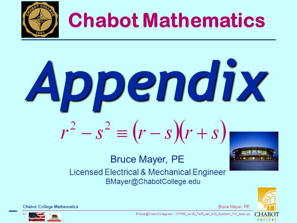 BMayer@ChabotCollege.edu MTH55_Lec-52_Fa08_sec_8-3b_Quadratic_Fcn_Apps.ppt 41 Bruce Mayer, PE Chabot College Mathematics Bruce Mayer, PE Licensed Electrical & Mechanical Engineer BMayer@ChabotCollege.edu Chabot Mathematics Appendix –