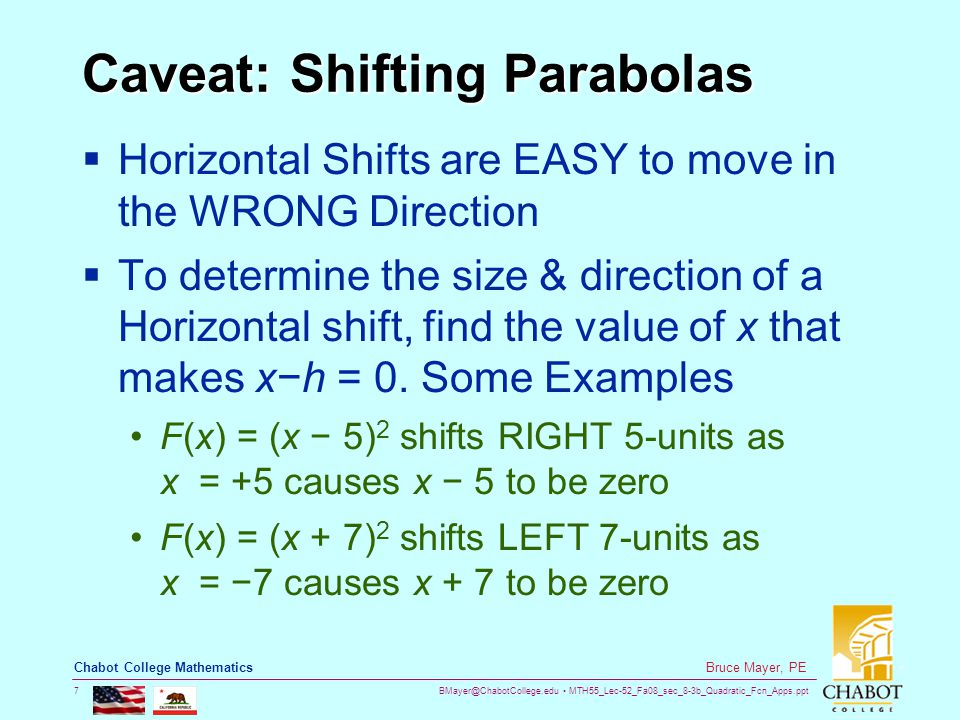 BMayer@ChabotCollege.edu MTH55_Lec-52_Fa08_sec_8-3b_Quadratic_Fcn_Apps.ppt 7 Bruce Mayer, PE Chabot College Mathematics Caveat: Shifting Parabolas  Horizontal Shifts are EASY to move in the WRONG Direction  To determine the size & direction of a Horizontal shift, find the value of x that makes x−h = 0.