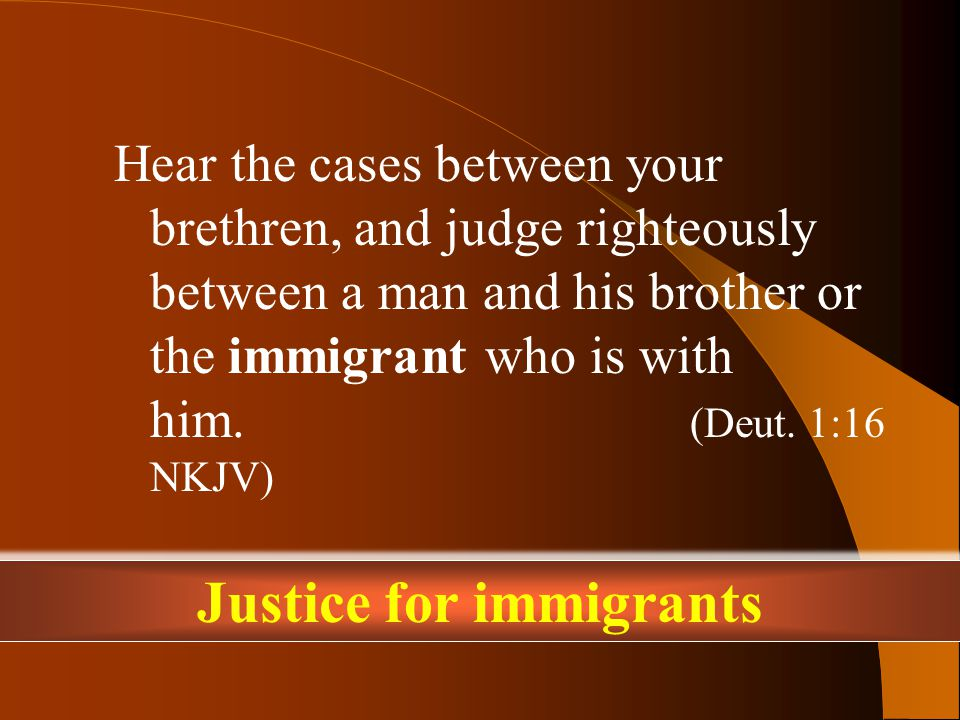 Hear the cases between your brethren, and judge righteously between a man and his brother or the immigrant who is with him.