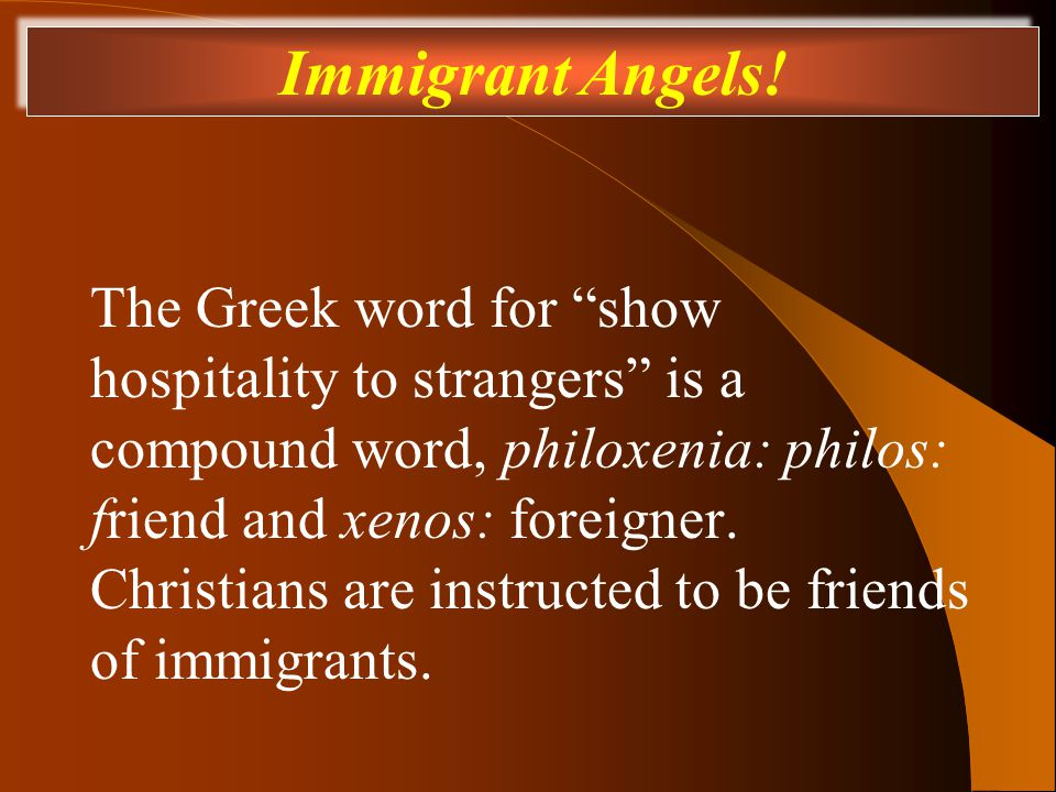 The Greek word for show hospitality to strangers is a compound word, philoxenia: philos: friend and xenos: foreigner.