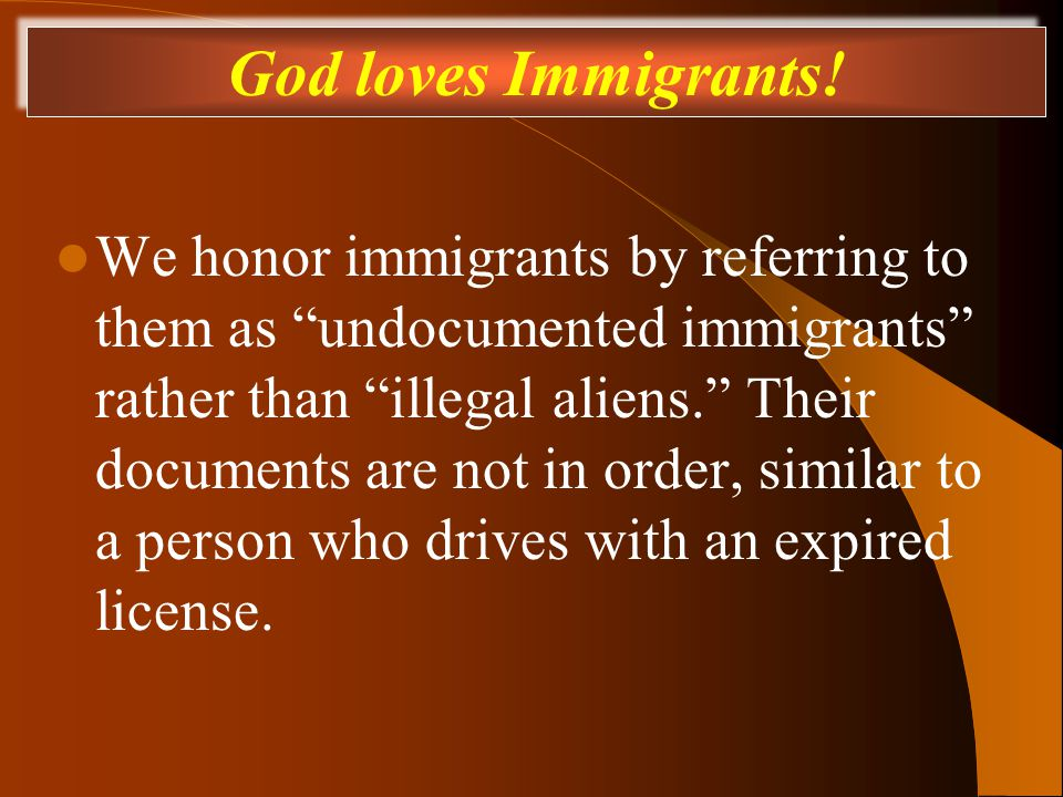 We honor immigrants by referring to them as undocumented immigrants rather than illegal aliens. Their documents are not in order, similar to a person who drives with an expired license.