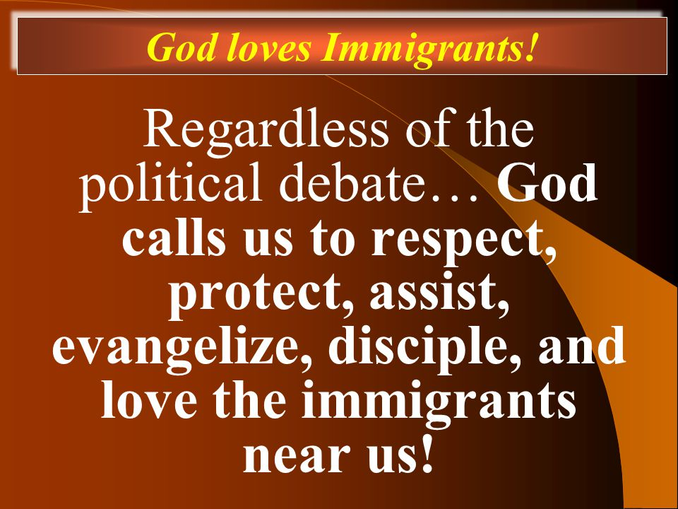 Regardless of the political debate… God calls us to respect, protect, assist, evangelize, disciple, and love the immigrants near us.