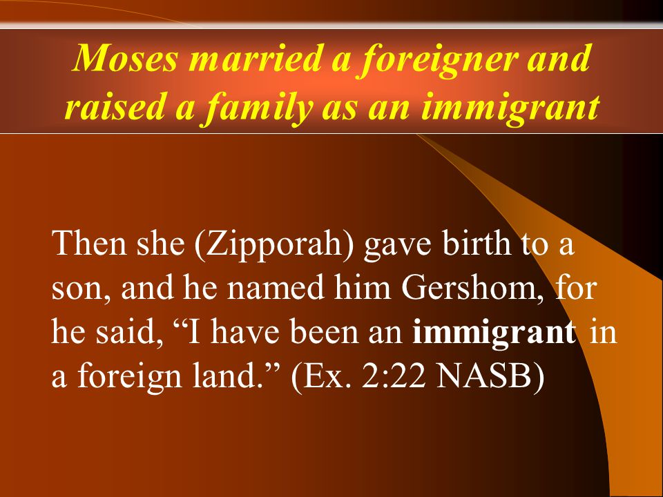 Then she (Zipporah) gave birth to a son, and he named him Gershom, for he said, I have been an immigrant in a foreign land. (Ex.