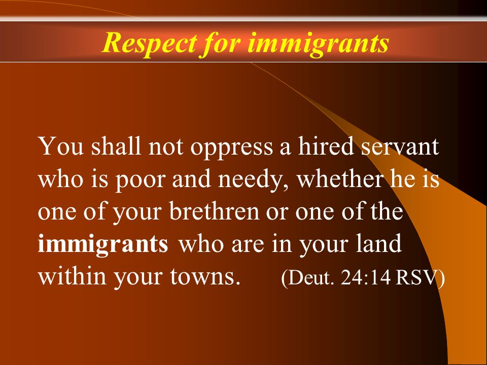 You shall not oppress a hired servant who is poor and needy, whether he is one of your brethren or one of the immigrants who are in your land within your towns.