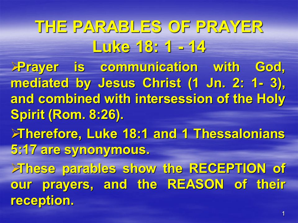 1 THE PARABLES OF PRAYER Luke 18: 1 - 14  Prayer is communication with God, mediated by Jesus Christ (1 Jn. 2: 1- 3), and combined with intersession