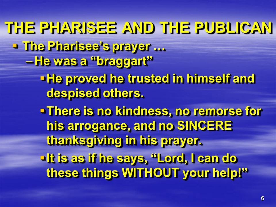 "6 THE PHARISEE AND THE PUBLICAN  The Pharisee's prayer … –He was a ""braggart""  He proved he trusted in himself and despised others.  There is no ki"