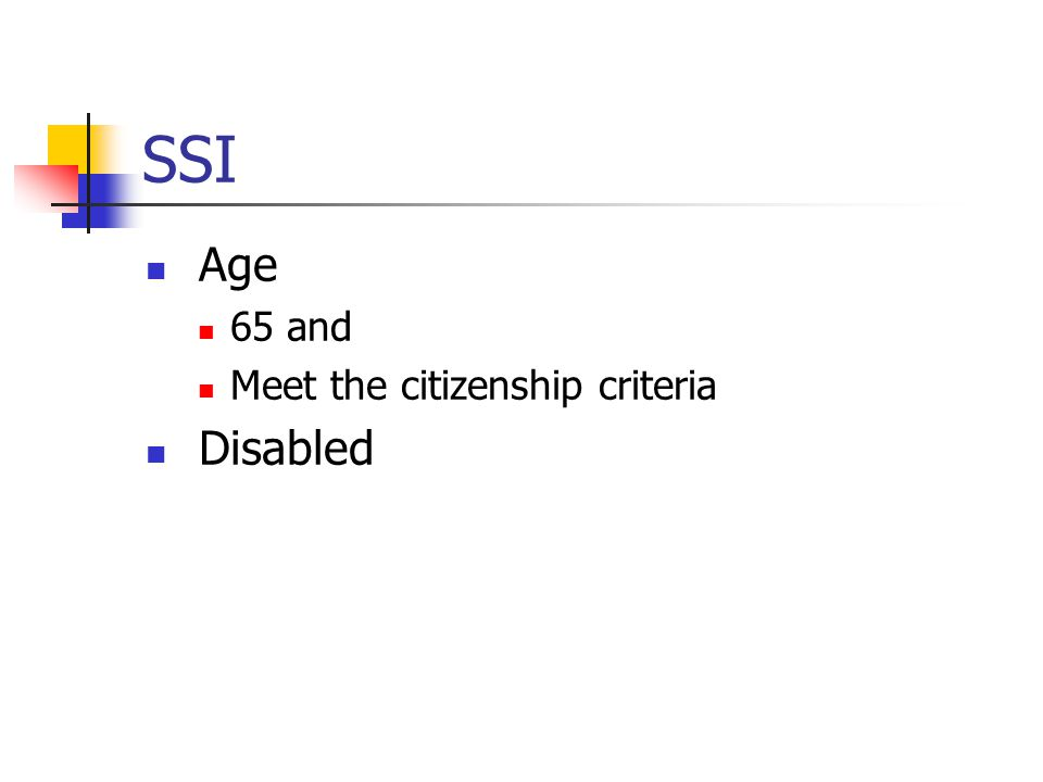 SSI Age 65 and Meet the citizenship criteria Disabled