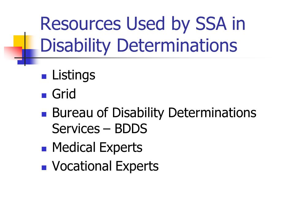 Resources Used by SSA in Disability Determinations Listings Grid Bureau of Disability Determinations Services – BDDS Medical Experts Vocational Experts