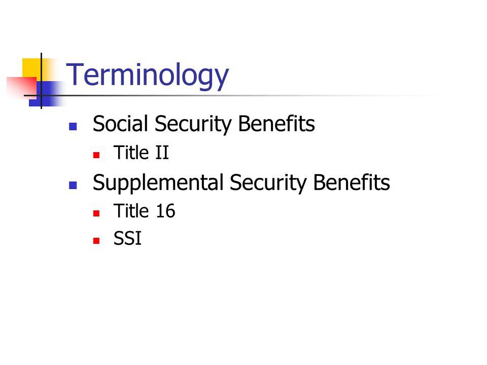 Terminology Social Security Benefits Title II Supplemental Security Benefits Title 16 SSI