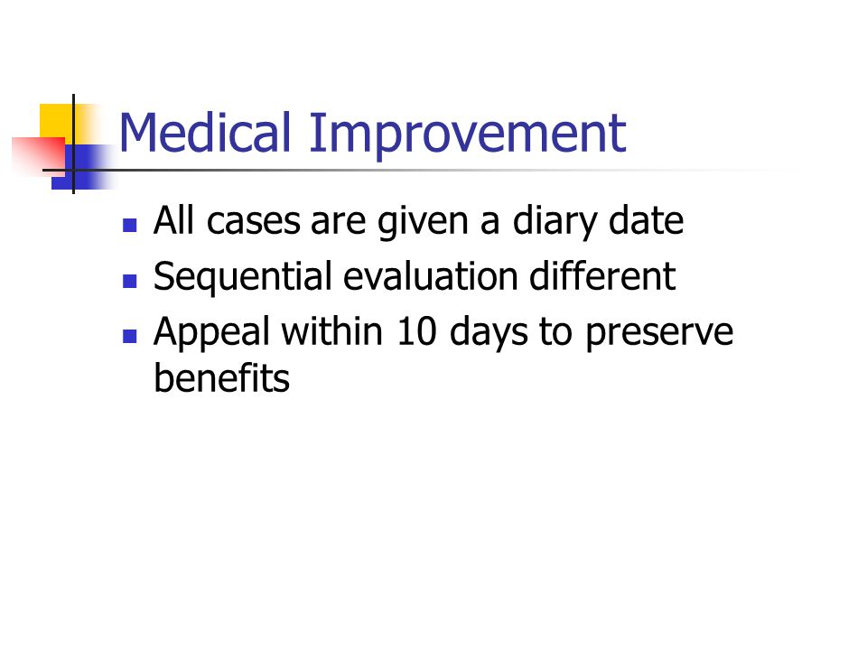 Medical Improvement All cases are given a diary date Sequential evaluation different Appeal within 10 days to preserve benefits