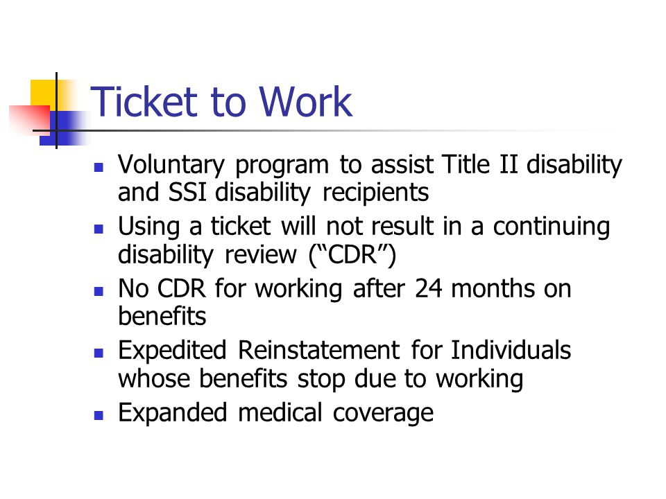 Ticket to Work Voluntary program to assist Title II disability and SSI disability recipients Using a ticket will not result in a continuing disability review ( CDR ) No CDR for working after 24 months on benefits Expedited Reinstatement for Individuals whose benefits stop due to working Expanded medical coverage