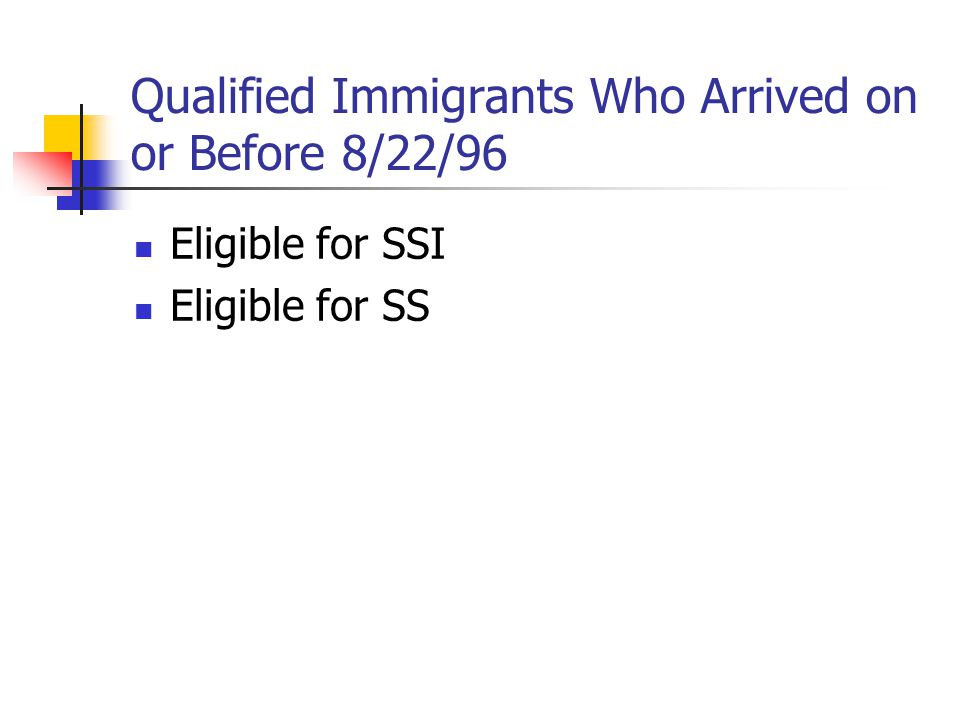 Qualified Immigrants Who Arrived on or Before 8/22/96 Eligible for SSI Eligible for SS