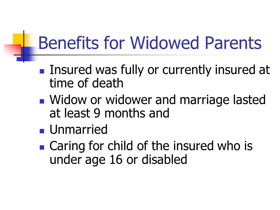 Benefits for Widowed Parents Insured was fully or currently insured at time of death Widow or widower and marriage lasted at least 9 months and Unmarried Caring for child of the insured who is under age 16 or disabled