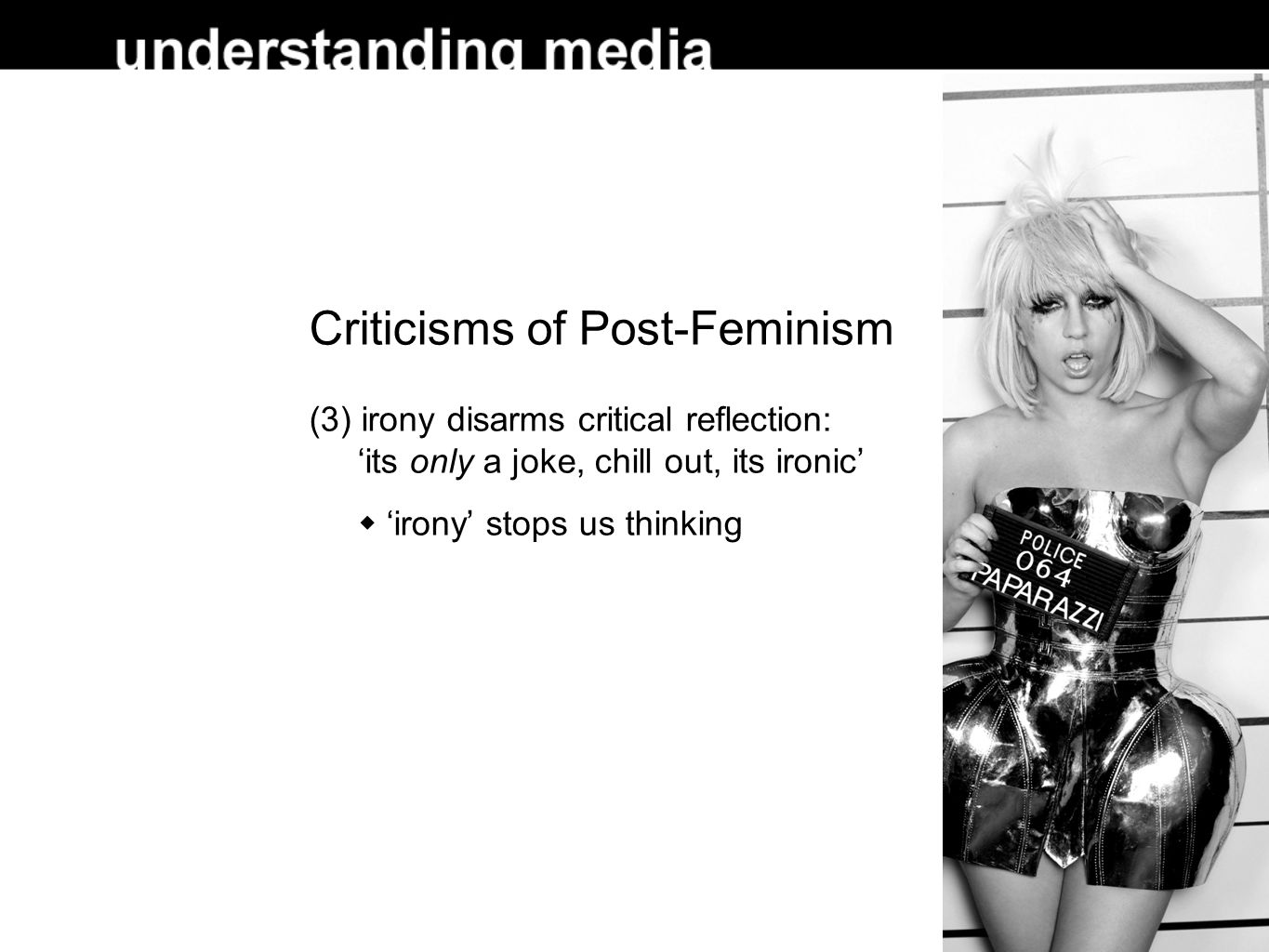 Criticisms of Post-Feminism (3) irony disarms critical reflection: 'its only a joke, chill out, its ironic'  'irony' stops us thinking