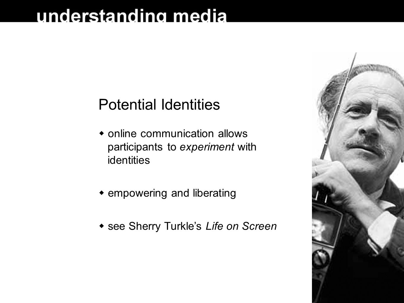 Potential Identities  online communication allows participants to experiment with identities  empowering and liberating  see Sherry Turkle's Life on Screen