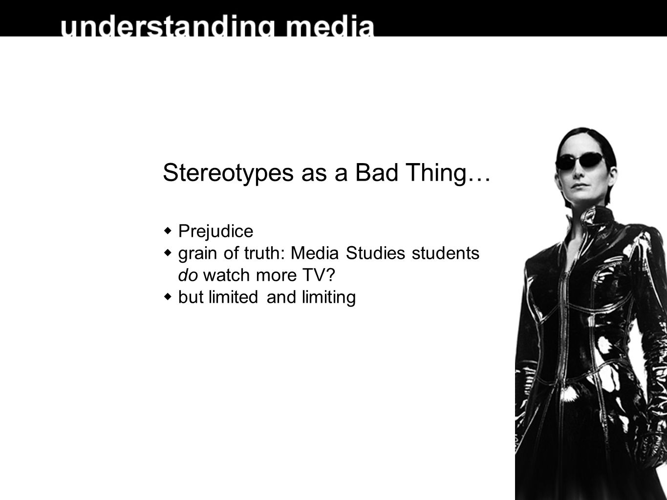 Stereotypes as a Bad Thing…  Prejudice  grain of truth: Media Studies students do watch more TV.