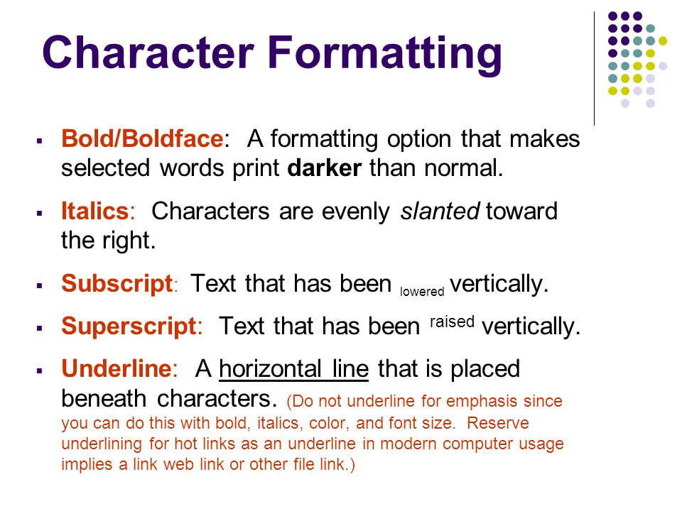 Character Formatting  Bold/Boldface: A formatting option that makes selected words print darker than normal.  Italics: Characters are evenly slanted