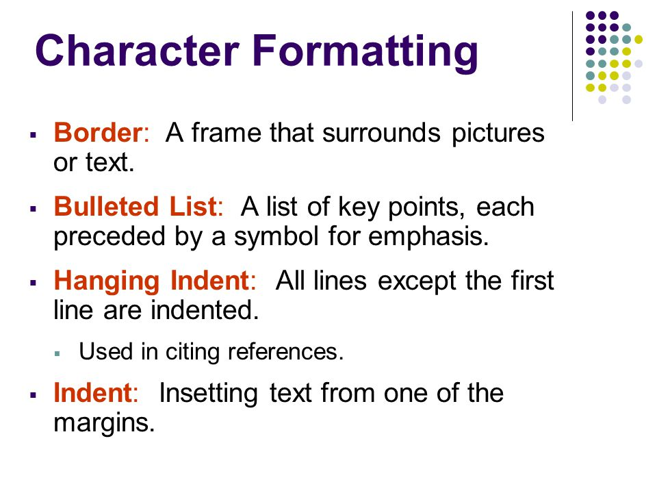Character Formatting  Border: A frame that surrounds pictures or text.  Bulleted List: A list of key points, each preceded by a symbol for emphasis.