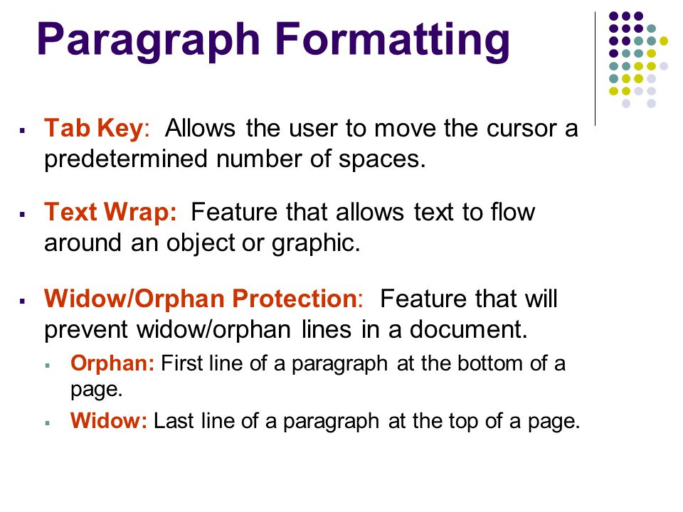 Paragraph Formatting  Tab Key: Allows the user to move the cursor a predetermined number of spaces.  Text Wrap: Feature that allows text to flow aro
