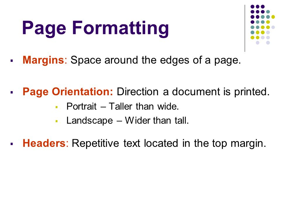 Page Formatting  Margins: Space around the edges of a page.  Page Orientation: Direction a document is printed.  Portrait – Taller than wide.  Lan