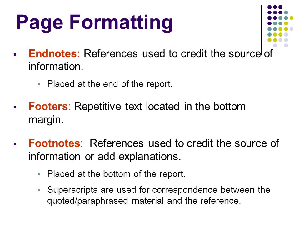 Page Formatting  Endnotes: References used to credit the source of information.  Placed at the end of the report.  Footers: Repetitive text located