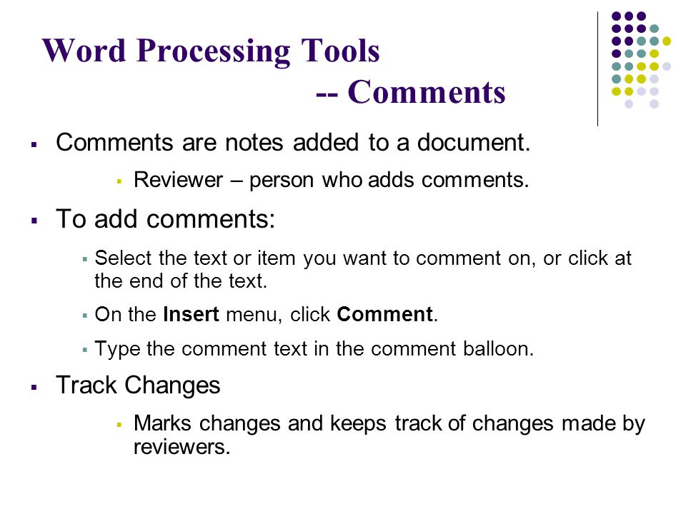 Word Processing Tools -- Comments  Comments are notes added to a document.  Reviewer – person who adds comments.  To add comments:  Select the tex