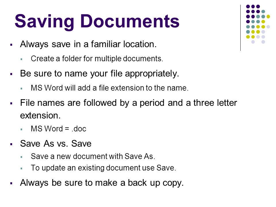 Saving Documents  Always save in a familiar location.  Create a folder for multiple documents.  Be sure to name your file appropriately.  MS Word