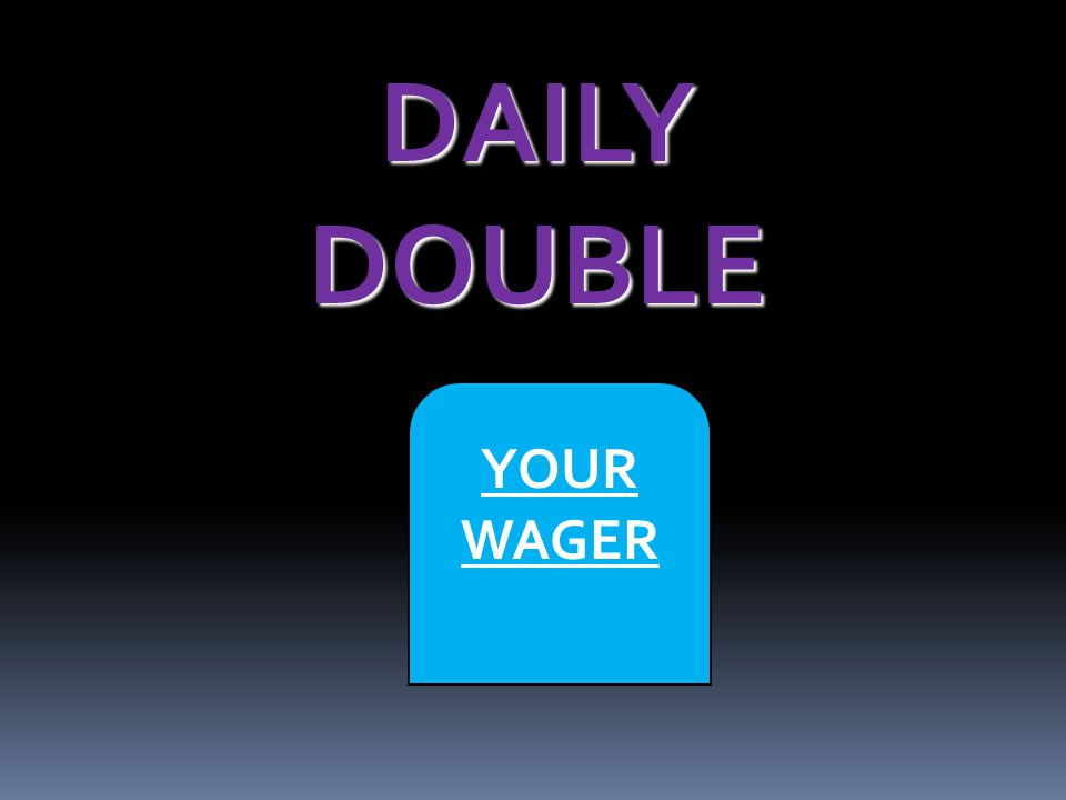 DAILY DOUBLE YOUR WAGER